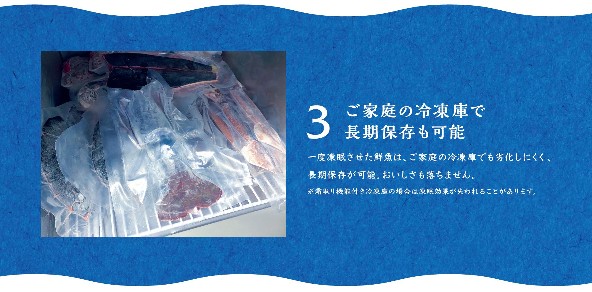 3ご家庭の冷凍庫で 長期保存も可能 一度凍眠させた鮮魚は、ご家庭の冷凍庫でも劣化しにくく、長期保存が可能。おいしさも落ちません。 ※霜取り機能付き冷凍庫の場合は凍眠効果が失われることがあります。
